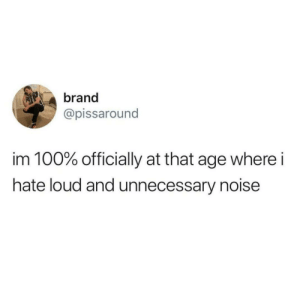unnecessary: brand  @pissaround  im 100% officially at that age where i  hate loud and unnecessary noise