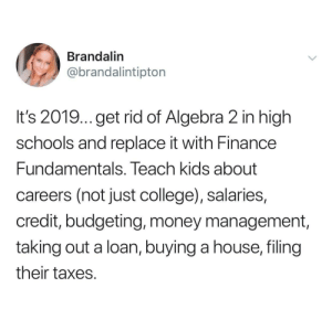 College, Finance, and Money: Brandalin  @brandalintipton  It's 2019... get rid of Algebra 2 in high  schools and replace it with Finance  Fundamentals. Teach kids about  careers (not just college), salaries,  credit, budgeting, money management  taking out a loan, buying a house, filing  their taxes What a useful education would do for the world