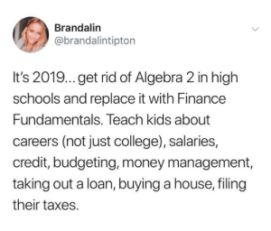 College, Finance, and Money: Brandalin  @brandalintipton  It's 2019... get rid of Algebra 2 in high  schools and replace it with Finance  Fundamentals. Teach kids about  careers (not just college), salaries,  credit, budgeting, money management,  taking out a loan, buying a house, filing  their taxes. Algebra 2 is so 1998