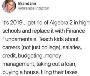 College, Finance, and Money: Brandalin  @brandalintipton  It's 2019...get rid of Algebra 2 in high  schools and replace it with Finance  Fundamentals. Teach kids about  careers (not just college), salaries,  credit, budgeting, money  management, taking out a loan,  buying a house, filing their taxes. Who here thinks this is a good idea?  Comment below 👇