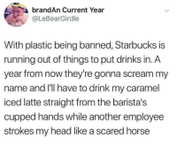 Head, Scream, and Starbucks: brandAn Current Year  @LeBearGirdle  With plastic being banned, Starbucks is  running out of things to put drinks in. A  year from now they're gonna scream my  name and I'll have to drink my caramel  iced latte straight from the barista's  cupped hands while another employee  strokes my head like a scared horse Hush now horsey itll be okay.