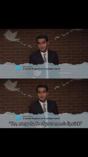 Moms, Shade, and Yes: @brandenp  Is Kumail Nanjiani's deek multiple colors?  #KIMM  @brandenp  Is Kumail Nanjiani's de k multiple colors?  Yes,everv shade of vour mom's lipstICK Hit where it hurts