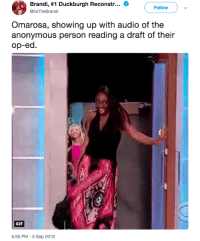 Blackpeopletwitter, Funny, and Gif: Brandi, #1 Duckburgh Reconstr  @ltsTheBrandi  Follow  Omarosa, showing up with audio of the  anonymous person reading a draft of their  op-ed  GIF  5:55 PM - 5 Sep 2018 Where is Omarosa when we need her?