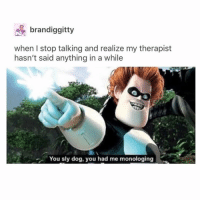 Good, Girl Memes, and Sly: brandiggitt  when I stop talking and realize my therapist  hasn't said anything in a while  You sly dog, you had me monologing what r some good back stretches bc I can feel myself getting scoliosis... I'm jk but my back hurt