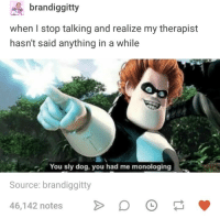 Humans of Tumblr, Sly, and Dog: brandiggitty  when I stop talking and realize my therapist  hasn't said anything in a while  You sly dog, you had me monologing  Source: brandiggitty  46,142 notes
