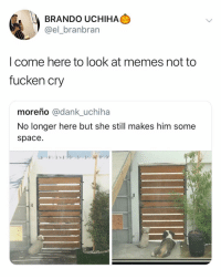 Dank, Memes, and Space: BRANDO UCHIHA  @el_branbran  l come here to look at memes not to  fucken cry  moreño @dank_uchiha  No longer here but she still makes him some  space. turn off the feelings