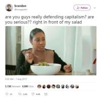 Capitalism, Sassy Socialast, and You: brandon  @avogaydro  Follow )  are you guys really defending capitalism? are  you serious?? right in front of my salad  3:35 AM-1 Aug 2017  3,158 Retweets 6,890 Likes  @e.  @@