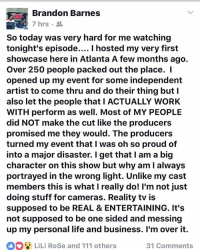 brandonbarnes was not feeling last episode of GrowingUpHipHop wetv realrozay rozayblog realitytvshow: Brandon Barnes  7 hrs .  So today was very hard for me watching  tonight's episode.... I hosted my very first  showcase here in Atlanta A few months ago.  Over 250 people packed out the place. I  opened up my event for some independent  artist to come thru and do their thing butl  also let the people that I ACTUALLY WORK  WITH perform as well. Most of MY PEOPLE  did NOT make the cut like the producers  promised me they would. The producers  turned my event that I was oh so proud of  into a major disaster. I get that I am a big  character on this show but why am I always  portrayed in the wrong light. Unlike my cast  members this is what I really do! I'm not just  doing stuff for cameras. Reality tv is  supposed to be REAL & ENTERTAINING. It's  not supposed to be one sided and messing  up my personal life and business. I'm over it.  LiLi RoSe and 111 others  31 Comments brandonbarnes was not feeling last episode of GrowingUpHipHop wetv realrozay rozayblog realitytvshow
