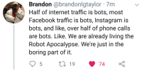 Who needs Skynet?: Brandon @brandonlgtaylor 7m  Half of internet traffic is bots, most  Facebook traffic is bots, Instagram is  bots, and like, over half of phone calls  are bots. Like. We are already living the  Robot Apocalypse. We're just in the  boring part of it Who needs Skynet?