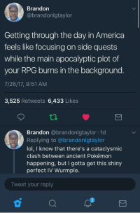 America, Blackpeopletwitter, and Carolina Panthers: Brandon  @brandonlgtaylor  Getting through the day in America  feels like focusing on side quests  while the main apocalyptic plot of  your RPG burns in the background.  7/26/17, 9:51 AM  3,525 Retweets 6,433 Likes  tp  Brandon @brandonlgtaylor 1d  Replying to @brandonlgtaylo  lol, I know that there's a cataclysmic  clash between ancient Pokémon  happening, but I gotta get this shiny  perfect IV Wurmple.  Tweet your reply  2 <p>Gotta distract yourself a little bit somehow (via /r/BlackPeopleTwitter)</p>