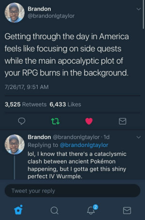 Gotta distract yourself a little bit somehow: Brandon  @brandonlgtaylor  Getting through the day in America  feels like focusing on side quests  while the main apocalyptic plot of  your RPG burns in the background.  7/26/17, 9:51 AM  3,525 Retweets 6,433 Likes  tp  Brandon @brandonlgtaylor 1d  Replying to @brandonlgtaylo  lol, I know that there's a cataclysmic  clash between ancient Pokémon  happening, but I gotta get this shiny  perfect IV Wurmple.  Tweet your reply  2 Gotta distract yourself a little bit somehow