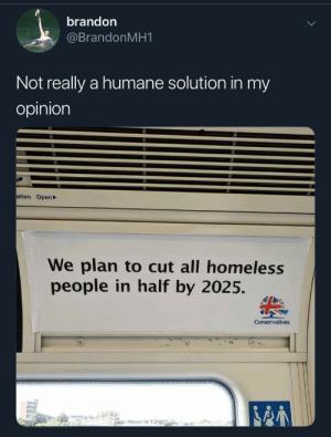 Conservatives: brandon  @BrandonMH1  Not really a humane solution in my  opinion  ation Open  We plan to cut all homeless  people in half by 2025.  Conservatives  stte