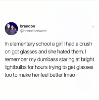If he's not trying to loose his eyesight for u then what's even the point: brandon  @brvndonswee  In elementary school a girl I had a crush  on got glasses and she hated them. I  remember my dumbass staring at bright  lightbulbs for hours trying to get glasses  too to make her feel better Imao If he's not trying to loose his eyesight for u then what's even the point