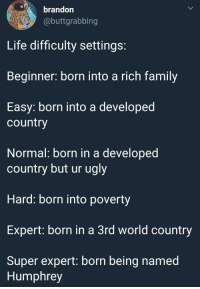 "Family, Life, and Ugly: brandon  @buttgrabbing  Life difficulty settings  Beginner: born into a rich family  Easy: born into a developed  country  Normal: born in a developed  country but ur ugly  Hard: born into poverty  Expert: born in a 3rd world country  Super expert: born being named  Humphrey <p>Replace the text after ""Super Expert."" Solid investment. via /r/MemeEconomy <a href=""https://ift.tt/2LS6l0E"">https://ift.tt/2LS6l0E</a></p>"