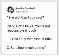 Brandon Calvillo: Brandon Calvillo  @BJCalvillo  18 yr old: Can I buy beer?  Clerk: Gotta be 21. You're not  responsible enough  18: Can I buy that assault rifle?  C: Sure how much ammo?