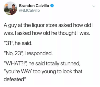 """Brandon Calvillo: Brandon Calvillo  @BJCalvillo  A guy at the liquor store asked how old  Was. T asked how old ne thought I Was  """"31"""" he said  """"No, 23"""", I responded  """"WHAT?!"""" he said totally stunned,  """"you're WAY too young to look that  defeated"""""""