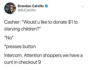 "laughoutloud-club:  'Donation' is not freewill: Brandon Calvillo  @BJCalvillo  Cashier: ""Would u like to donate $1 to  starving children?""  ""No""  presses button  Intercom: Attention shoppers we have a  cunt in checkout 9 laughoutloud-club:  'Donation' is not freewill"