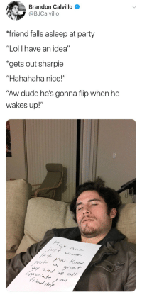 "Dude, Lol, and Party: Brandon Calvillo  @BJCalvillo  friend falls asleep at party  ""Lol I have an idea""  ""gets out sharpie  ""Hahahaha nice!""  ""Aw dude he's gonna flip when he  wakes up!""   He  et you Ko  ouie a areat  y and we all  riend shi  iCA <p>""Hey man, just wanna let you know you're a great guy and we all appreciate your friendship.""</p>"