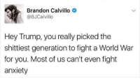 This is one for all you old ass daddies ✌🏾️: Brandon Calvillo  @BJCalvillo  Hey Trump, you really picked the  shittiest generation to fight a World War  for you. Most of us can't even fight  anxiety This is one for all you old ass daddies ✌🏾️