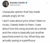 Music, The Voice, and Lyrics: Brandon Calvillo  @BJCalvillo  Unpopular opinion that has made  people angry at me  ldon't care about lyrics when I listen to  music, I barely listen to them. I care  about how the song sounds as a whole  and the voice is basically just another  layer/instrument to me. What they are  actually saying is superfluous Hold up.. what do y'all think about this? 🤔 @BJCalvillo https://t.co/hzD1pfputw