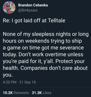 Work, Game, and Time: Brandon Cebenka  @Binkysaur  Re: I got laid off at Telltale  None of my sleepless nights or long  hours on weekends trying to ship  a game on time got me severance  today. Don't work overtime unless  you're paid for it, y'all. Protect your  health. Companies don't care about  you.  4:20 PM 21 Sep 18  10.2K Retweets 31.3K Likes Important reminder