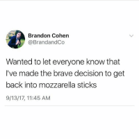Memes, News, and Brave: Brandon Cohen  @BrandandCo  Wanted to let everyone know that  I've made the brave decision to get  back into mozzarella sticks  9/13/17, 11:45 AM Important news 💯💕🧀🥨(@circleofidiots)