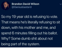 Dumb, Shit, and Apathy: Brandon David Wilson  @Geniusbastard  So my 19 year old is refusing to vote.  That means he's literally refusing to sit  down, with his mother and me, and  spend 6 minutes filling out his ballot.  Why? Some dumb shit about not  being part of the system Apathy is a black hole