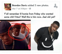 Brandon Davis added 2 new photos.  Mar 7 at 5:06pm 8  Y all remember lil homie from Friday who wanted  some chili Fritos? Well this is him now...feel old yet? Why did I just ask for some chilli Frito's in his voice tho😂😂😂😎 feeloldyet friday chilifritos