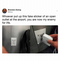 Fake, Life, and Relatable: Brandon Ewing  Atrioc  Whoever put up this fake sticker of an open  outlet at the airport, you are now my enemy  for life.  ITrl Well if you were gonna take up both outlets, imho you deserve what ya had comin buddy.🤷‍♀️