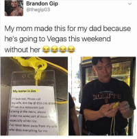Asian, Dad, and Memes: Brandon Gip  My mom made this for my dad because  he's going to Vegas this weekend  without her  My name is Jim  If look lost, Please call  my wife, Kim Gip 650-296-8084  if I am in a restaurant just  staring at the menu, please  order me some sort of Asian fo  especially white rice.  I've never been away from my wife  who does everything for me. Same. • • Want a shoutout? DM for info. • • { funnytumblr textposts funnytextpost tumblr funnytumblrpost tumblrfunny followme tumblrfunny textpost tumblrpost haha shoutout}
