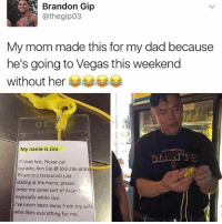 Asian, Dad, and Memes: Brandon Gip  @thegip03  My mom made this for my dad because  he's going to Vegas this weekend  without her  My name is Jim  If I look lost, Please call  my wife, Kim Gip 650-296-8084  If I am in a restaurant just  staring at the menu, please  order me some sort of Asian fo  especially white rice.  I've never been away from my wife  who does everything for me.