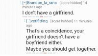 """<p>Verifitting being wholesome via /r/wholesomememes <a href=""""http://ift.tt/2qZYYdc"""">http://ift.tt/2qZYYdc</a></p>: [-]Brandon_la_rana [score hidden] 14  minutes ago  I don't have a girlfriend  permalink embed save parent report give gold reply  [-lverifitting [score hidden] 11 minutes  ago  That's a coincidence, your  girlfriend doesn't have a  boyfriend either.  Maybe you should get together.  permalink embed save parent report give gold reply <p>Verifitting being wholesome via /r/wholesomememes <a href=""""http://ift.tt/2qZYYdc"""">http://ift.tt/2qZYYdc</a></p>"""
