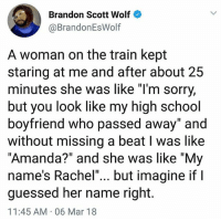 "Internet, Memes, and School: Brandon Scott Wolf  @BrandonEsWolf  A woman on the train kept  staring at me and after about 25  minutes she was like ""l'm sorry,  but you look like my high school  boyfriend who passed away"" and  without missing a beat l was like  ""Amanda?"" and she was like ""My  name's Rachel""... but imagine if l  guessed her name right.  11:45 AM 06 Mar 18 I choo-choo-choose this man as today's winner of the Internet."