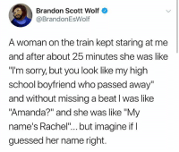 "Lol, Memes, and School: Brandon Scott Wolf  @BrandonEsWolf  A woman on the train kept staring at me  and after about 25 minutes she was like  ""l'm sorry, but you look like my high  school boyfriend who passed away""  and without missing a beat l was like  ""Amanda?"" and she was like ""My  name's Rachel""... but imagine if I  guessed her name right. LOl"