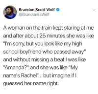 "Fucking, Funny, and School: Brandon Scott Wolf  @BrandonEsWolf  A woman on the train kept staring at me  and after about 25 minutes she was like  ""l'm sorry, but you look like my high  school boyfriend who passed away  and without missing a beat I was like  Amanda?"" and she was like ""My  name's Rachel""...but imagine if  guessed her name right Fucking hilarious https://t.co/38ZOQ11XR0"