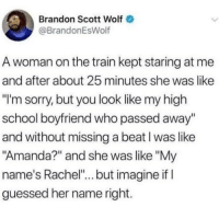"Memes, School, and Sorry: Brandon Scott Wolf  @BrandonEsWolf  A woman on the train kept staring at me  and after about 25 minutes she was like  ""'m sorry, but you look like my high  school boyfriend who passed away""  and without missing a beat l was like  ""Amanda?"" and she was like ""My  name's Rachel"".. but imagine if l  guessed her name right. Staywoke"