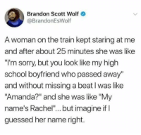 """School, Sorry, and Train: Brandon Scott Wolf  @BrandonEsWolf  A woman on the train kept staring at me  and after about 25 minutes she was like  """"I'm sorry, but you look like my high  school boyfriend who passed away  and without missing a beat I was like  """"Amanda?"""" and she was like """"My  name's Rachel""""... but imagine if I  guessed her name right. meirl"""
