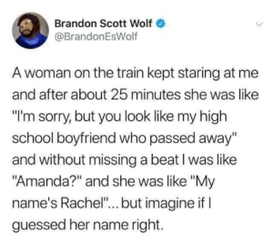 "Me_irl: Brandon Scott Wolf  @BrandonEsWolf  A woman on the train kept staring at me  and after about 25 minutes she was like  ""I'm sorry, but you look like my high  school boyfriend who passed away""  and without missing a beat I was like  ""Amanda?"" and she was like ""My  name's Rachel""... but imagine if I  guessed her name right. Me_irl"