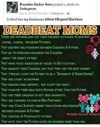 Deadbeat Mom: Brandon Shakur Heru posted a photo on  Insta gram.  Dec 8, 2015 at 3:21pm Instagram  Is that You my Goddesses #Dont #brysonTillervoice  DEADBEAT MOMS  THESE ARE MOTHERS WHO USE THEIR CHLDREN AS PAWNS TO DESTROY  LOVING, CARING, PROVIDING FATHERS.  THEY DESTROY RELATIONSHIPs eETWEEN CHILDREN & FATHER.  THEY LIE TO EVERYONE INCLUDING THE CHILDREN  ABOUT THE CHILD S FATHER.  THEY MAKE FALSE ALEGATION oF AeusE TO GET cusTODY.  THEY NEGLECT THEIR CHILDREN, BUT PLAY THEY ARE THE BEST PARENT.  THEY TYPICAuY cLAIM THE FATHER TO BE A DEADBEAT & SPERM DONOR  THEY USE COURT AS REVENGE  THEY RECEIVE CHILD suppoRT, euT cLAM THEY DON T.  THEY PAWN OF THEIR KIDs ONTO ANYONE OTHER THAN THE FATHER.  THEY USE THEIR CHILDREN TO GET FREE HANDOUTS.  THEY USE CHILDREN TO LURE IN NEW PARTNERS  THEY VIEW CHILD SUPPORT HIGHER THAN LoVING RELATIONSHIP  BETWEEN CHILDREN & FATHER.  FATHERS RIGINS ALBERT  THEY CONTROL & MANIPULATE FATHERS  THEY HATE THAT THE FATHER LOVEs His CHILDREN MORE THAN HER.