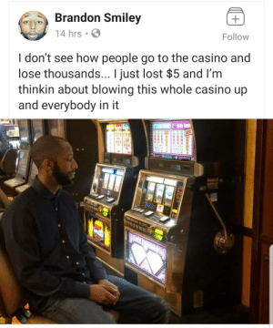 "The ""thrill of the chase"" my ass.: Brandon Smiley  Follow  14 hrs  I don't see how people go to the casino and  lose thousands... I just lost $5 and I'm  thinkin about blowing this whole casino up  and everybody in it  11  THIS ACHINE ACCEPTS The ""thrill of the chase"" my ass."