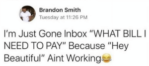 "Straight to the point🎯💀: Brandon Smith  Tuesday at 11:26 PM  I'm Just Gone Inbox ""WHAT BILL  NEED TO PAY"" Because ""Hey  Beautiful"" Aint Working Straight to the point🎯💀"