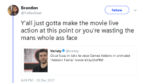 """Addams: Brandon  @TheRealSook  Follow  Y'all just gotta make the movie live  action at this point or you're wasting the  mans whole ass face  Variety@Variety  Oscar Isaac in talks to voice Gomez Addams in animated  """"Addams Family"""" movie bit.ly/2kxPKzf  6:04 PM -15 Dec 2017"""