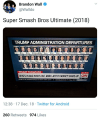 fakehistory:  Super Smash Bros Ultimate (2018): Brandon Wall  @Walldo  Super Smash Bros Ultimate (2018)  TRUMP ADMINISTRATION DEPARTURES  DEPUTY  RYO  IN  MICHAEL  FLYNN  SEAN  SPICER  REINCE  PRIEBUS  ANTHONY  SCARAMUCCI BANNON  STEVE  KATIE  WALSH  MICHAEL  DUBKE  SEBASTIAN  GORKA  REX  TILLERSON  MIRA  RICARDEL  AYAN  ZINKE  AMES  MCFARLAND COMEY  DEPUTY FB  NATIONAL  ANOREW  MCCABE  DINA  POWELL  HOPE  HICKS  JOHN  MCENTEE  GARY  COHN  DAVIC  SHULKIN  TOM  BOSSERT  H.R  MCMASTER  TOM  PRICE  OMAROSA  NEWMAN  NCK  AYERS  PORTER  호호호  WHITE HOUSE  ASSO ATE ATTORNEY  EPA  WHITE HOUSE  KEITH  RACHEL  BAAND  JOSH  HAFFEL  CHILLER  DEARBORN  COBB  PRUITT  MCGAHN  HALEY  SESSIONS  KELLY  TRUMP TURNOVER  LIVE  WHO'S IN AND WHO'S OUT AMID LATEST CABINET SHAKE-UP CW  S&P -44.27  OUBLE ITS WORKFORCE IN NEW YORK CITY  GOOGLE SAYS IT WILL EXPA NEWSROOM  12:38-17 Dec. 18 Twitter for Android  260 Retweets 974 Likes fakehistory:  Super Smash Bros Ultimate (2018)