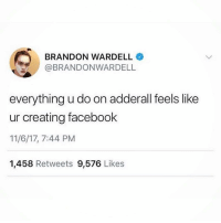 Earned It, Facebook, and Sex: BRANDON WARDELL  BRANDONWARDELL  everything u do on adderall feels like  ur creating facebook  11/6/17, 7:44 PM  1,458 Retweets 9,576 Likes One time my friend invited me over to their friend's apartment. I asked to go to the bathroom and ended up colour coordinating their whole closet and cleaning their room. Anyway instead of thanking me, I was never allowed back there again but it may also have to do with me inviting my bf over and having sex on their bed but whatever I earned it!!!!!!!