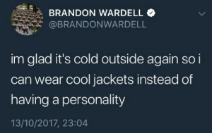Cool, Cold, and Can: BRANDON WARDELL  @BRANDONWARDELL  im glad it's cold outside again so i  can wear cool jackets instead of  having a personality  13/10/2017, 23:04
