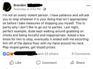 Play stupid games, get stupid prizes.: Brandon  Yesterday at 3:53 PM O  I'm not an overly violent person. I have patience and will ask  you to stop whatever it is your doing that isn't appropriate/  ok before I take measures of stopping you myself. This is  partly why I don't like to go out to parties. Last night,  perfect example, dude kept walking around grabbing on  chicks and being forceful and inappropriate. Asked a few  times for him to stop, eventually it ended with me escorting  him off of the dance floor with my hand around his neck.  Play stupid games, get stupid prizes.  and 33 others  8 Comments  O Like  Share  Comment Play stupid games, get stupid prizes.