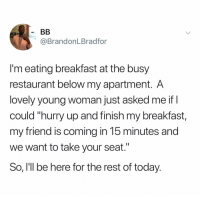 """@brandon.bradford: @BrandonLBradfor  I'm eating breakfast at the busy  restaurant below my apartment. A  lovely young woman just asked me if I  could """"hurry up and finish my breakfast,  my friend is coming in 15 minutes and  we want to take your seat.""""  So, I'll be here for the rest of today. @brandon.bradford"""