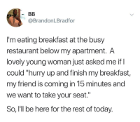 """I hate it when people rush me out of restaurants (via /r/BlackPeopleTwitter): @BrandonLBradfor  I'm eating breakfast at the busy  restaurant below my apartment. A  lovely young woman just asked me if I  could """"hurry up and finish my breakfast,  my friend is coming in 15 minutes and  we want to take your seat.""""  So, I'll be here for the rest of today. I hate it when people rush me out of restaurants (via /r/BlackPeopleTwitter)"""
