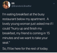 "Funny, Memes, and Breakfast: @BrandonLBradfor  I'm eating breakfast at the busy  restaurant below my apartment. A  lovely young woman just asked me if I  could ""hurry up and finish my  breakfast, my friend is coming in 15  minutes and we want to take your  seat.""  So, 'll be here for the rest of today. Power move. (Funny stuff via @brandon.bradford)"