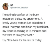 "Dank, Breakfast, and Restaurant: @BrandonLBradfor  I'm eating breakfast at the busy  restaurant below my apartment. A  lovely young woman just asked me if l  could ""hurry up and finish my breakfast,  my friend is coming in 15 minutes and  we want to take your seat.""  So, I'll be here for the rest of today."